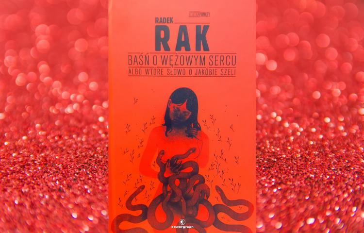 Polecamy: Radek Rak, Baśń o wężowym sercu albo wtóre słowo o Jakóbie Szeli, Warszawa 2020