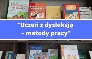 """""""Uczeń z dysleksją – metody pracy"""""""