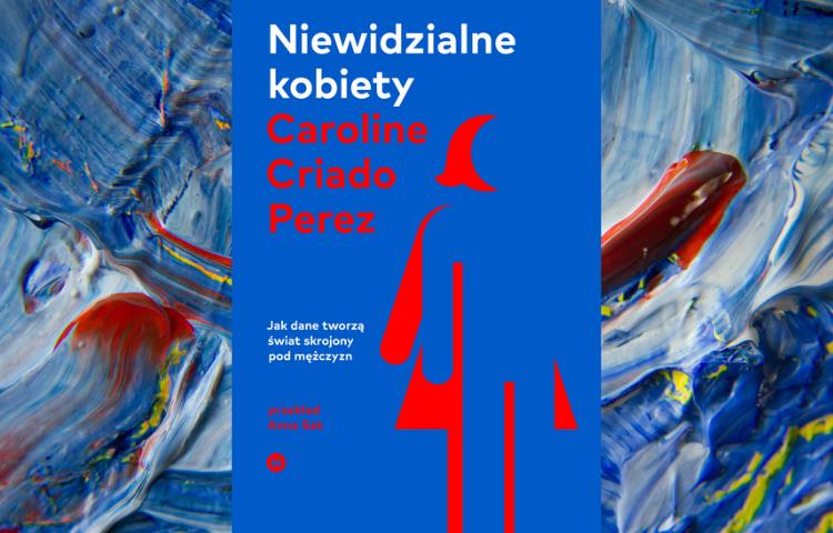Polecamy: Niewidzialne kobiety: Jak dane tworzą świat skrojony przez mężczyzn, Caroline Criado Perez, przeł. Anna Sak, Kraków 2020