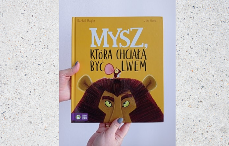 Polecamy: Mysz, która chciała być lwem, Rachel Bright, Jim Field, przeł. Barbara Supeł, Warszawa 2020
